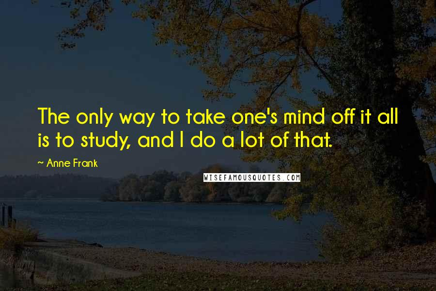 Anne Frank quotes: The only way to take one's mind off it all is to study, and I do a lot of that.