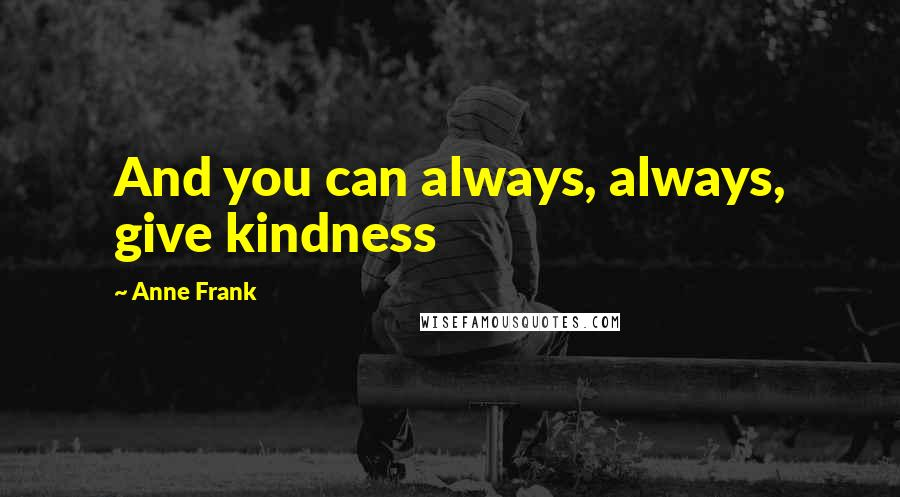 Anne Frank quotes: And you can always, always, give kindness