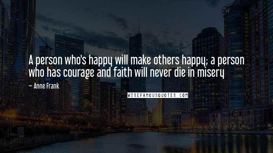 Anne Frank quotes: A person who's happy will make others happy; a person who has courage and faith will never die in misery