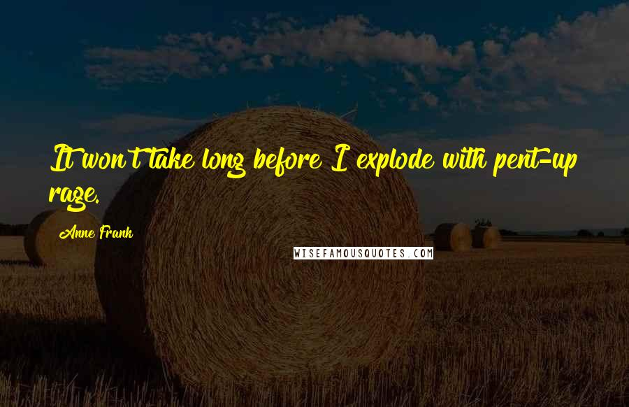 Anne Frank quotes: It won't take long before I explode with pent-up rage.