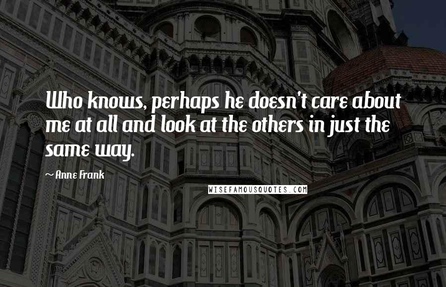Anne Frank quotes: Who knows, perhaps he doesn't care about me at all and look at the others in just the same way.