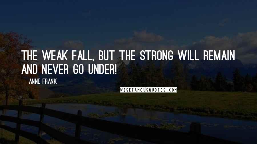 Anne Frank quotes: The weak fall, but the strong will remain and never go under!