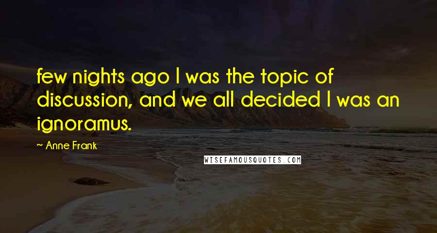 Anne Frank quotes: few nights ago I was the topic of discussion, and we all decided I was an ignoramus.