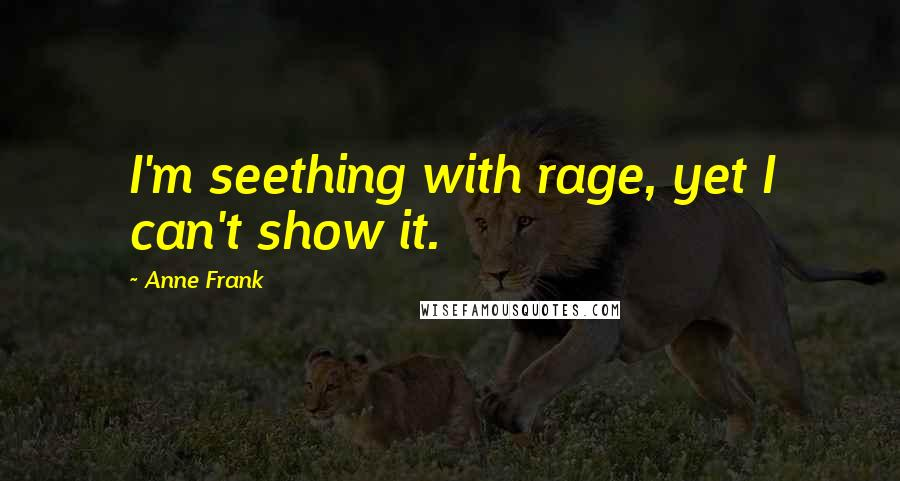 Anne Frank quotes: I'm seething with rage, yet I can't show it.