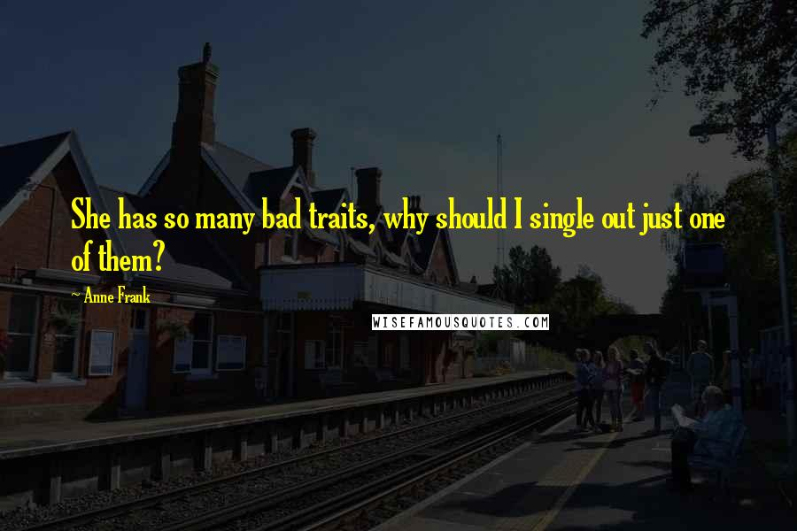 Anne Frank quotes: She has so many bad traits, why should I single out just one of them?