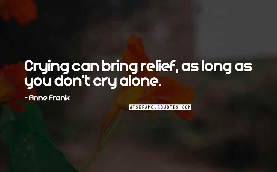 Anne Frank quotes: Crying can bring relief, as long as you don't cry alone.