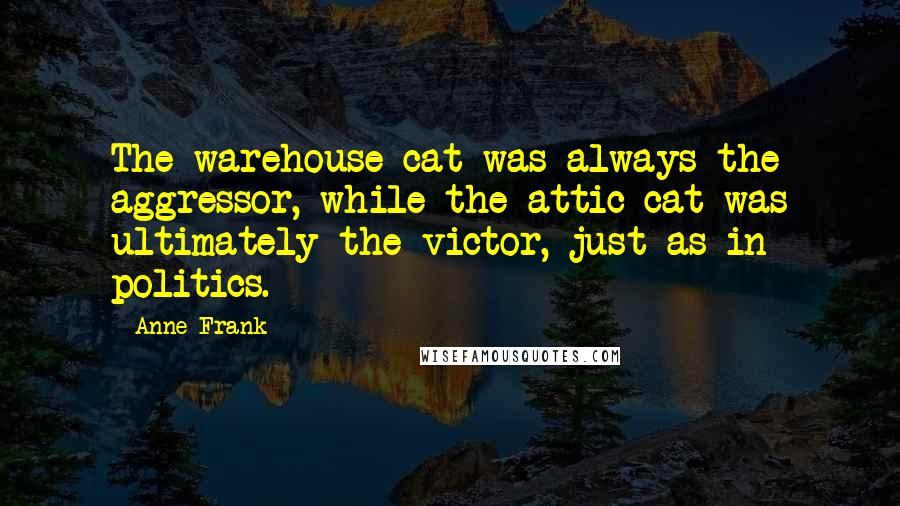 Anne Frank quotes: The warehouse cat was always the aggressor, while the attic cat was ultimately the victor, just as in politics.