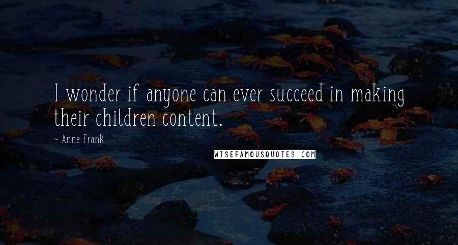 Anne Frank quotes: I wonder if anyone can ever succeed in making their children content.