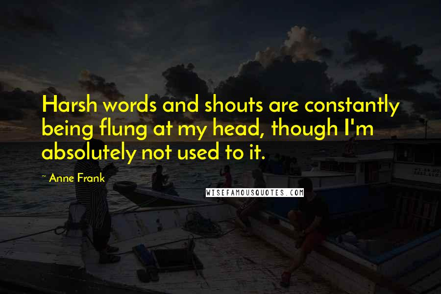 Anne Frank quotes: Harsh words and shouts are constantly being flung at my head, though I'm absolutely not used to it.