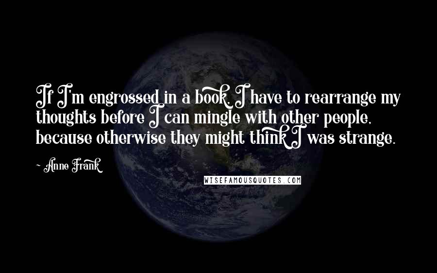 Anne Frank quotes: If I'm engrossed in a book, I have to rearrange my thoughts before I can mingle with other people, because otherwise they might think I was strange.