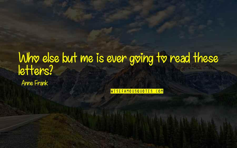 Anne Frank Quotes By Anne Frank: Who else but me is ever going to