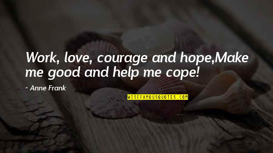 Anne Frank Quotes By Anne Frank: Work, love, courage and hope,Make me good and
