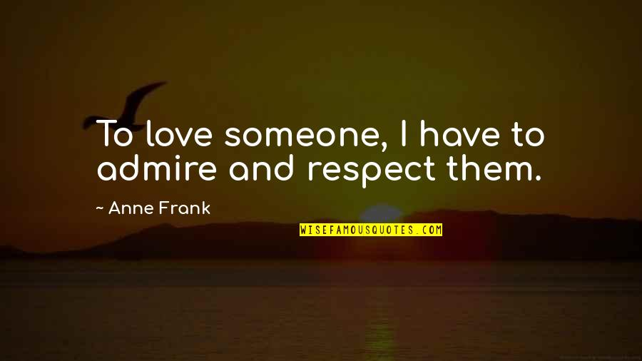 Anne Frank Quotes By Anne Frank: To love someone, I have to admire and