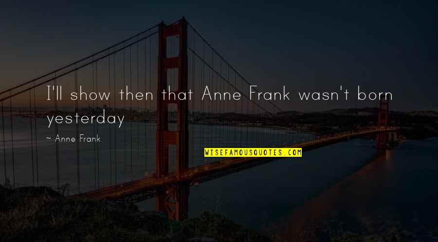 Anne Frank Quotes By Anne Frank: I'll show then that Anne Frank wasn't born