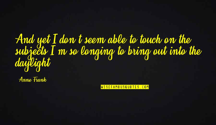 Anne Frank Quotes By Anne Frank: And yet I don't seem able to touch
