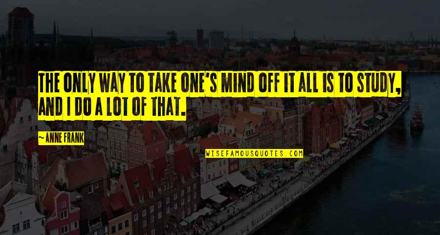 Anne Frank Quotes By Anne Frank: The only way to take one's mind off