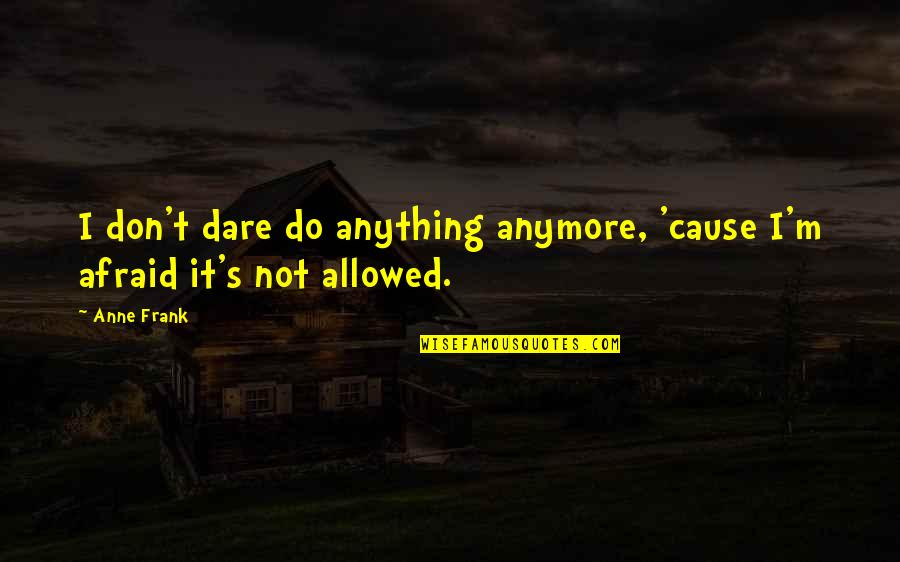 Anne Frank Quotes By Anne Frank: I don't dare do anything anymore, 'cause I'm