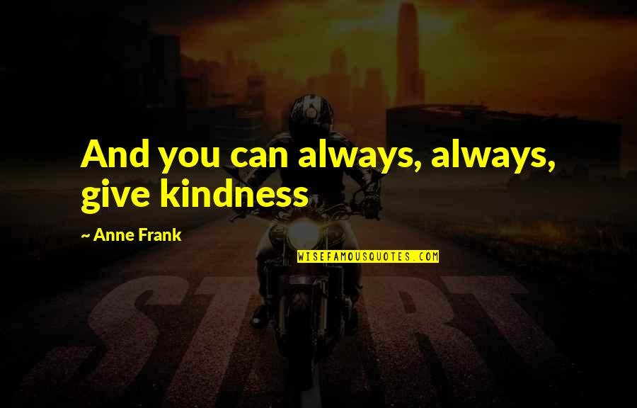 Anne Frank Quotes By Anne Frank: And you can always, always, give kindness