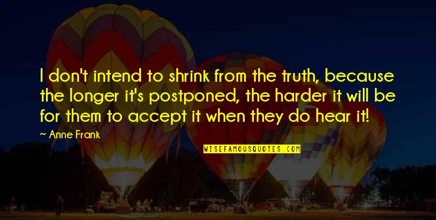 Anne Frank Quotes By Anne Frank: I don't intend to shrink from the truth,