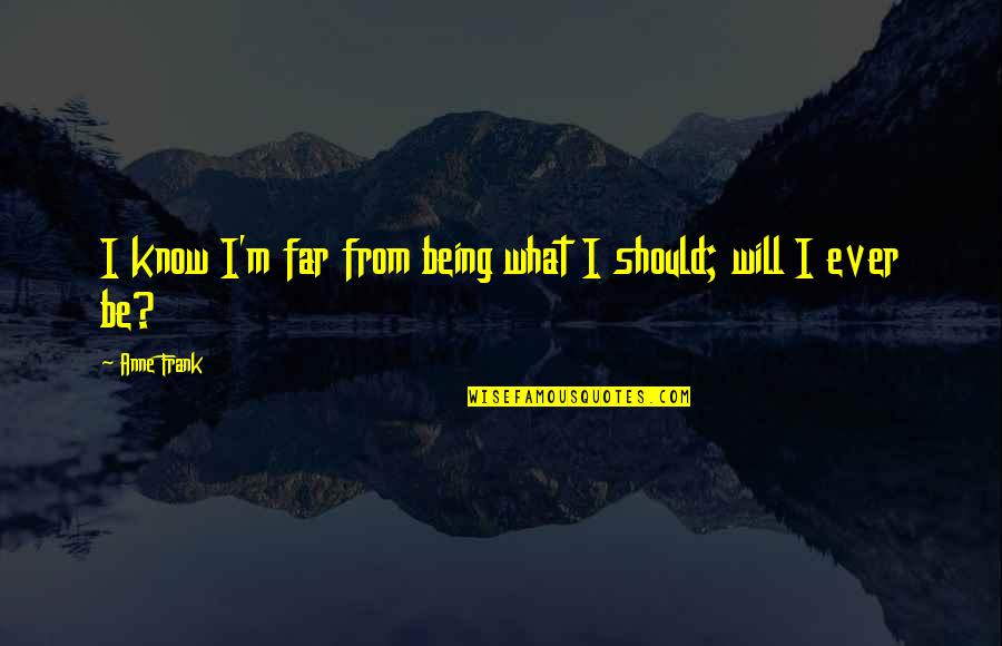 Anne Frank Quotes By Anne Frank: I know I'm far from being what I
