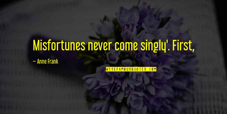Anne Frank Quotes By Anne Frank: Misfortunes never come singly'. First,