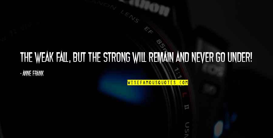 Anne Frank Quotes By Anne Frank: The weak fall, but the strong will remain