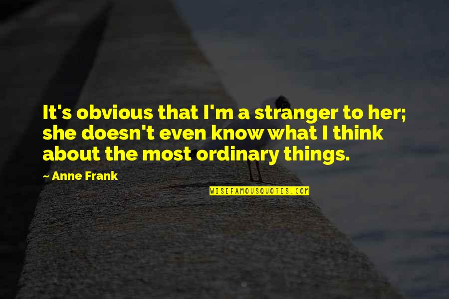 Anne Frank Quotes By Anne Frank: It's obvious that I'm a stranger to her;