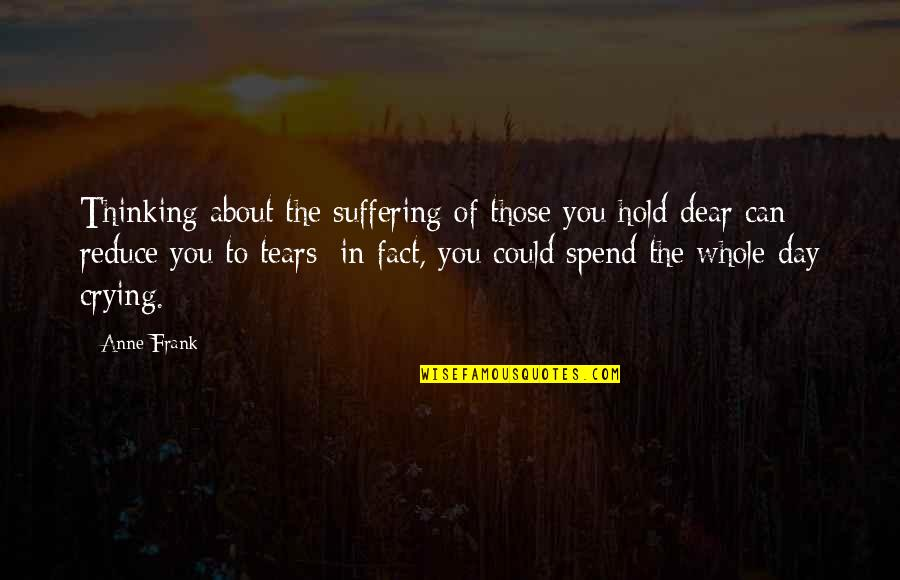Anne Frank Quotes By Anne Frank: Thinking about the suffering of those you hold