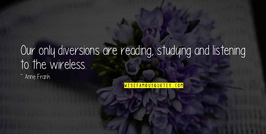 Anne Frank Quotes By Anne Frank: Our only diversions are reading, studying and listening