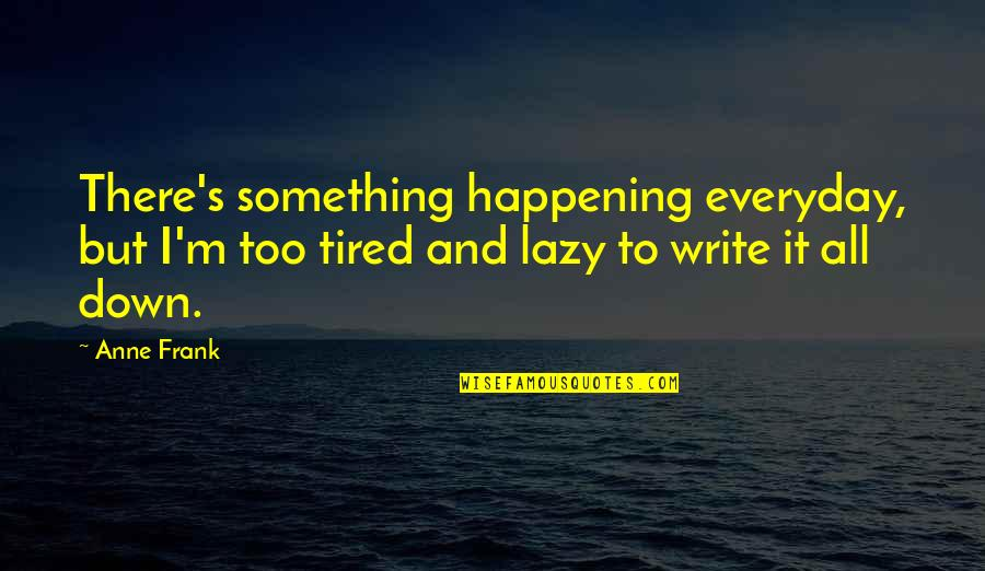 Anne Frank Quotes By Anne Frank: There's something happening everyday, but I'm too tired