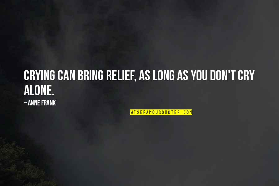 Anne Frank Quotes By Anne Frank: Crying can bring relief, as long as you
