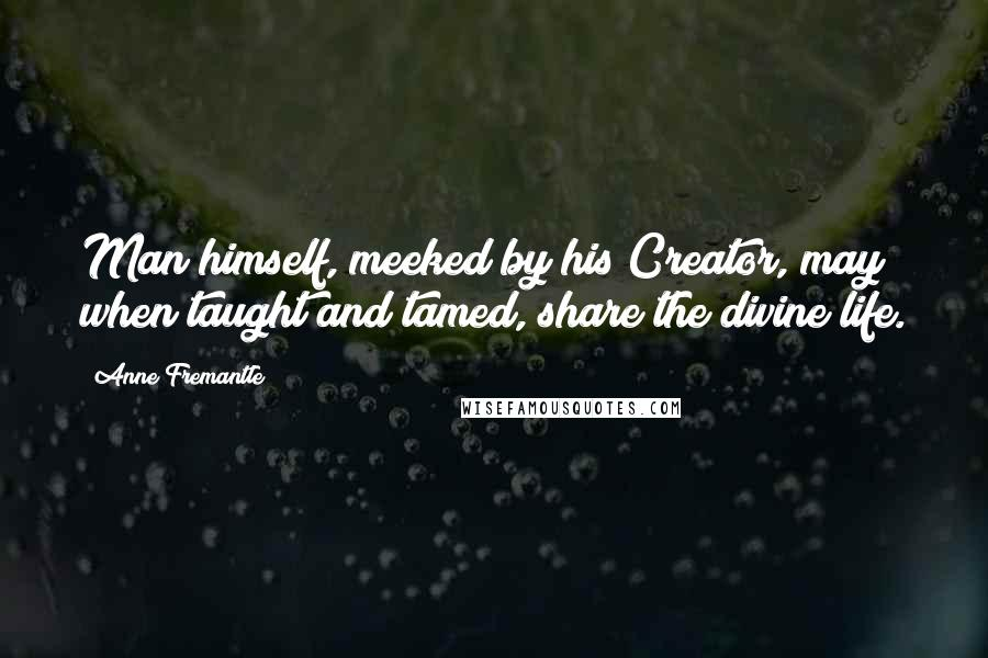 Anne Fremantle quotes: Man himself, meeked by his Creator, may when taught and tamed, share the divine life.
