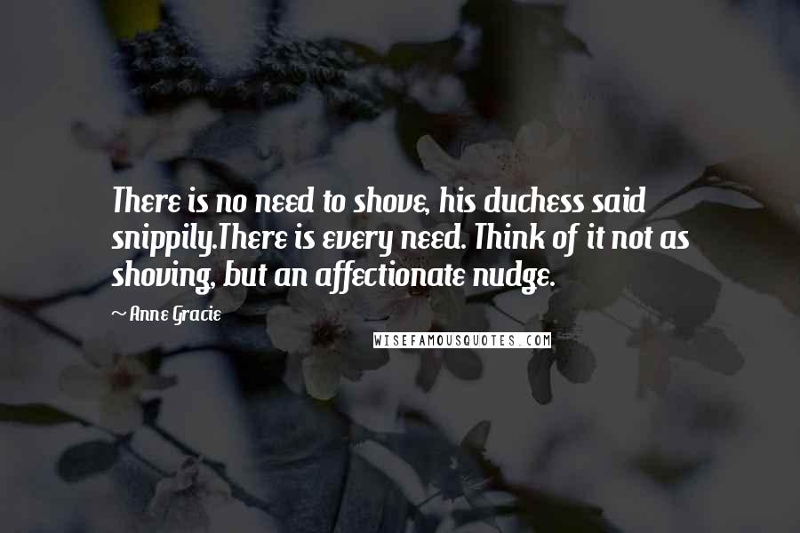 Anne Gracie quotes: There is no need to shove, his duchess said snippily.There is every need. Think of it not as shoving, but an affectionate nudge.