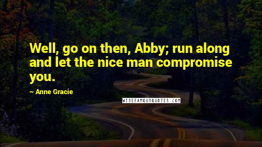 Anne Gracie quotes: Well, go on then, Abby; run along and let the nice man compromise you.