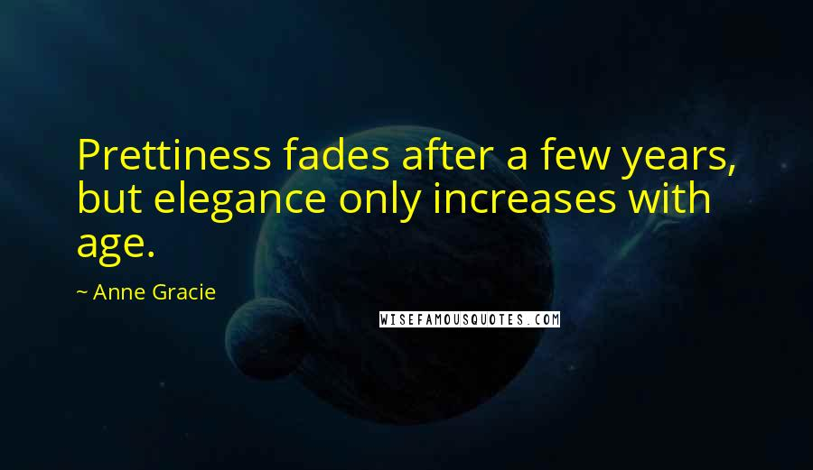 Anne Gracie quotes: Prettiness fades after a few years, but elegance only increases with age.