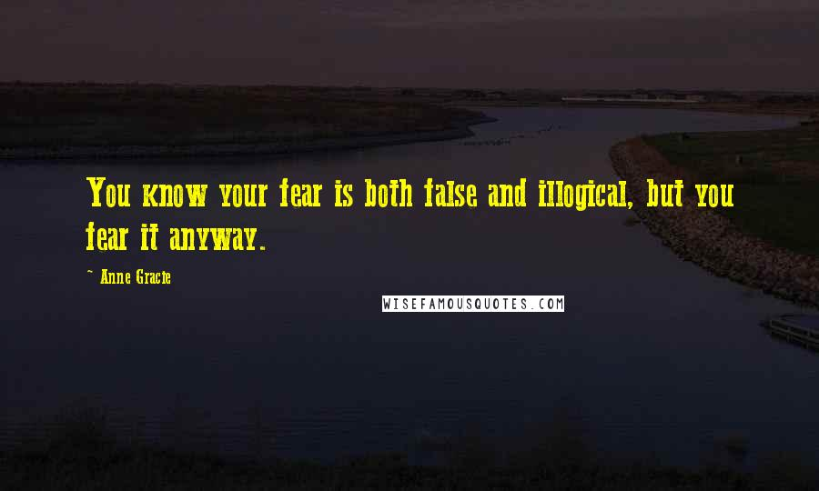 Anne Gracie quotes: You know your fear is both false and illogical, but you fear it anyway.