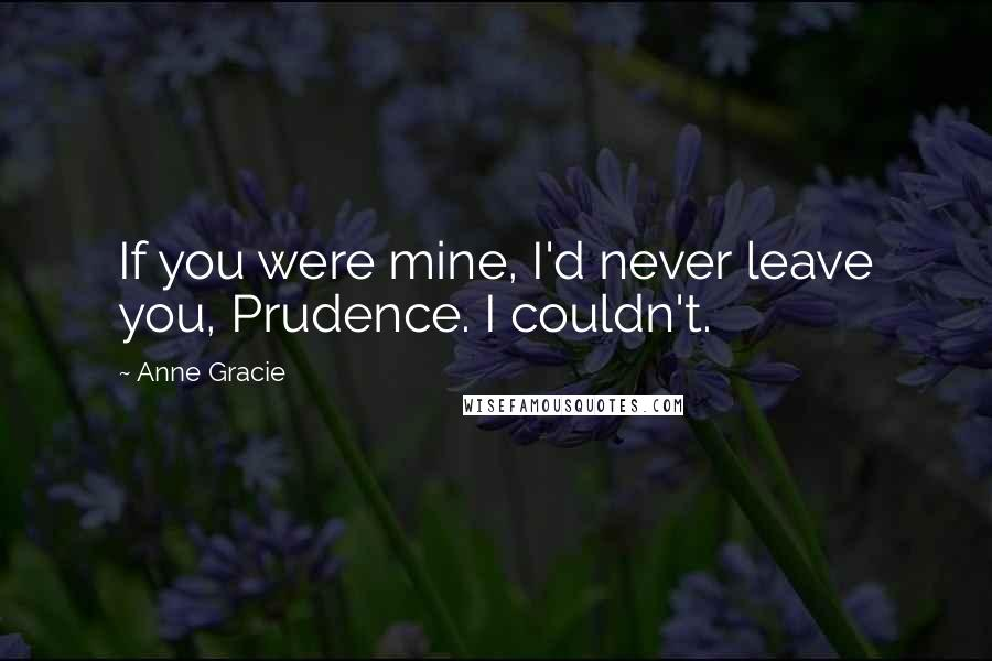 Anne Gracie quotes: If you were mine, I'd never leave you, Prudence. I couldn't.