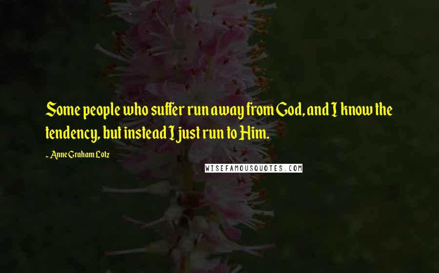 Anne Graham Lotz quotes: Some people who suffer run away from God, and I know the tendency, but instead I just run to Him.