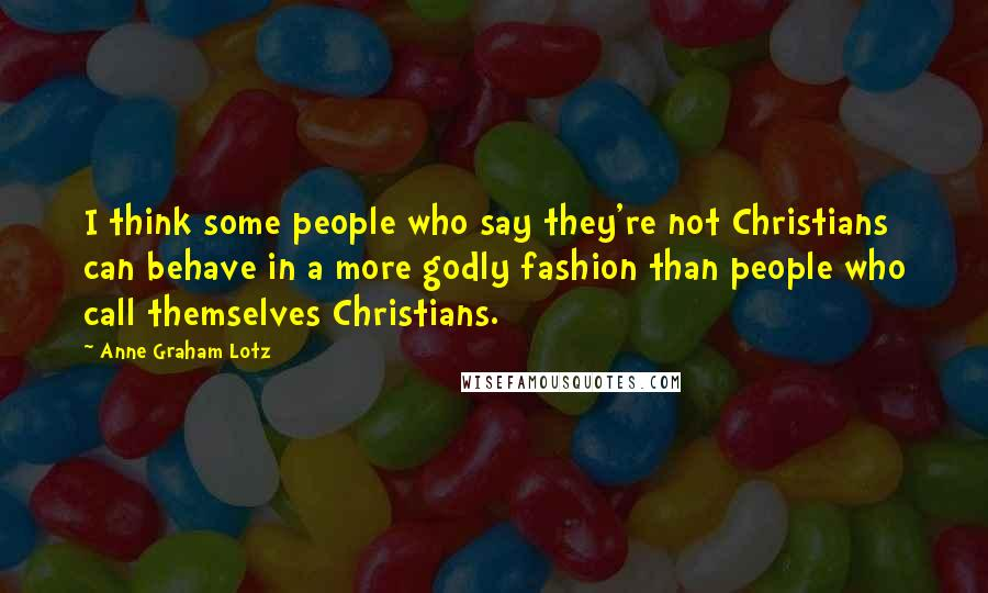 Anne Graham Lotz quotes: I think some people who say they're not Christians can behave in a more godly fashion than people who call themselves Christians.
