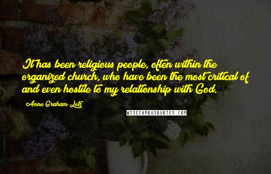 Anne Graham Lotz quotes: It has been religious people, often within the organized church, who have been the most critical of and even hostile to my relationship with God.