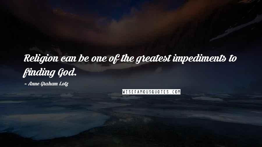 Anne Graham Lotz quotes: Religion can be one of the greatest impediments to finding God.