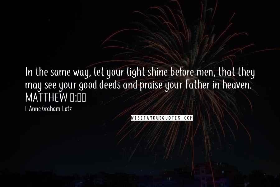 Anne Graham Lotz quotes: In the same way, let your light shine before men, that they may see your good deeds and praise your Father in heaven. MATTHEW 5:16
