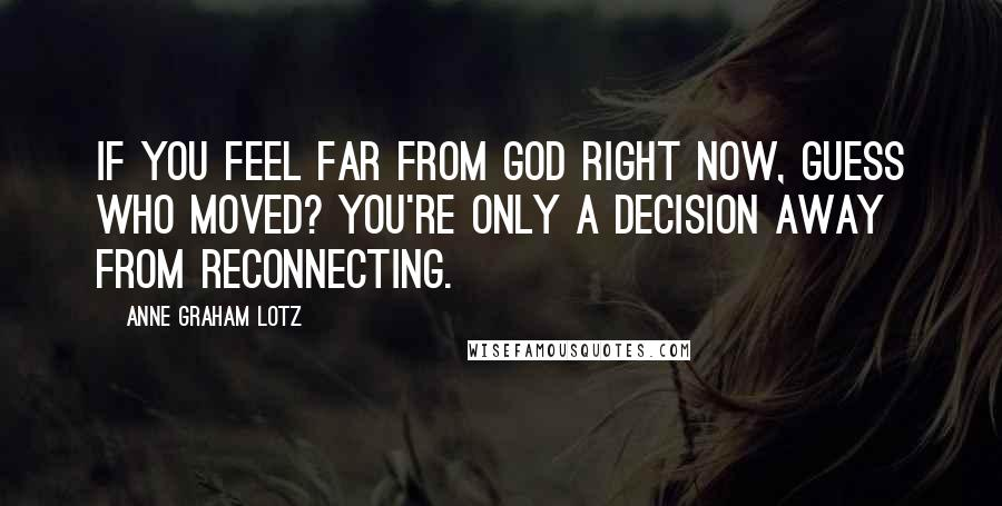 Anne Graham Lotz quotes: If you feel far from God right now, guess who moved? You're only a decision away from reconnecting.