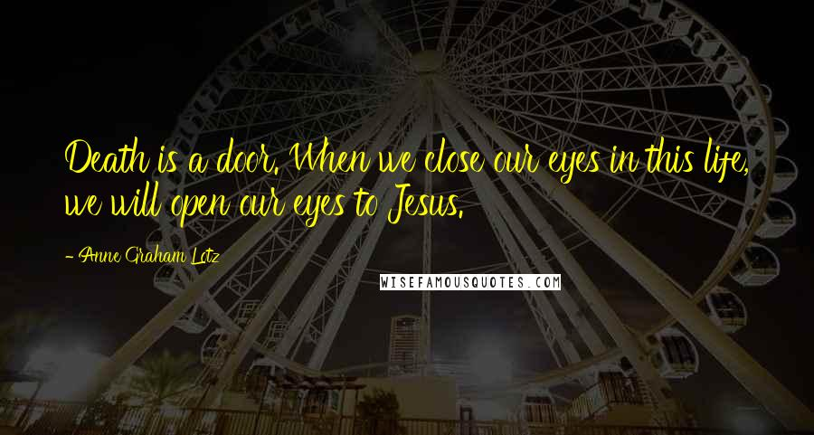 Anne Graham Lotz quotes: Death is a door. When we close our eyes in this life, we will open our eyes to Jesus.
