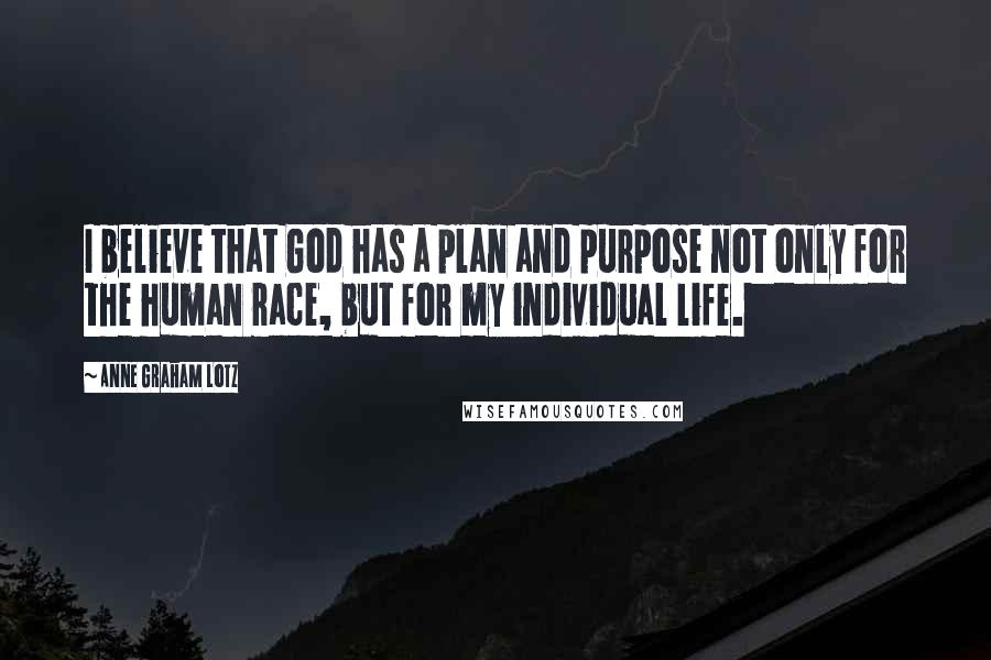 Anne Graham Lotz quotes: I believe that God has a plan and purpose not only for the human race, but for my individual life.