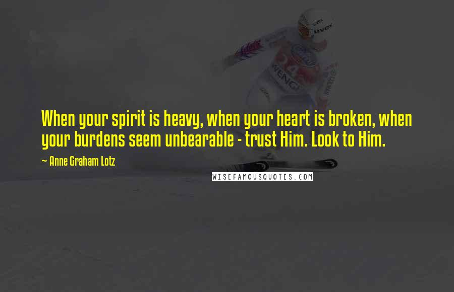Anne Graham Lotz quotes: When your spirit is heavy, when your heart is broken, when your burdens seem unbearable - trust Him. Look to Him.