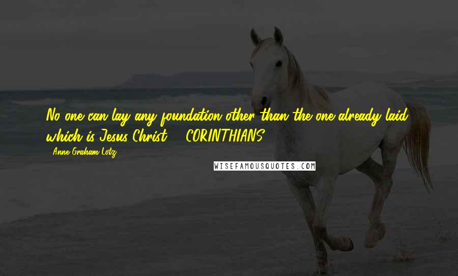 Anne Graham Lotz quotes: No one can lay any foundation other than the one already laid, which is Jesus Christ. 1 CORINTHIANS 3:11