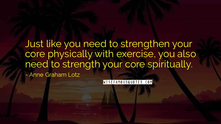 Anne Graham Lotz quotes: Just like you need to strengthen your core physically with exercise, you also need to strength your core spiritually.