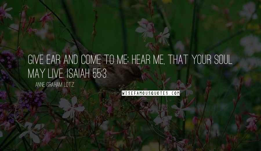 Anne Graham Lotz quotes: Give ear and come to me; hear me, that your soul may live. ISAIAH 55:3