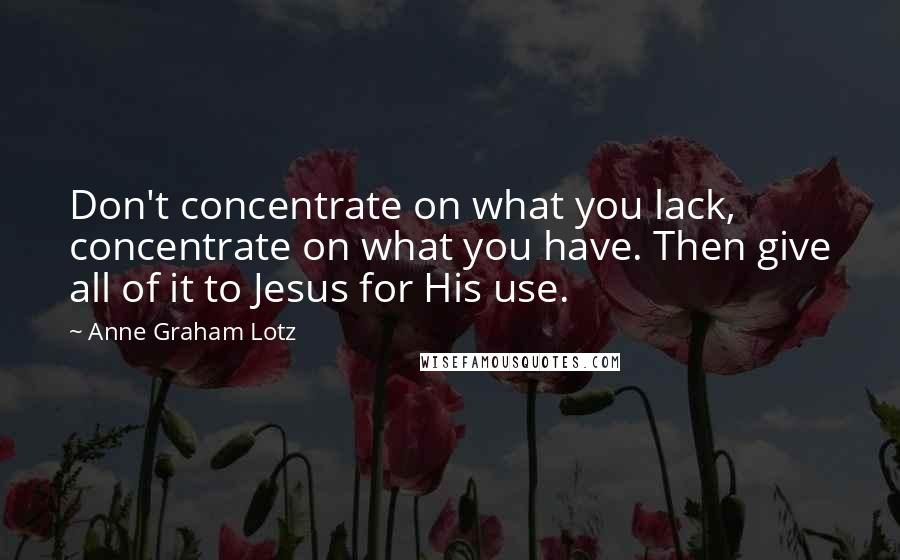 Anne Graham Lotz quotes: Don't concentrate on what you lack, concentrate on what you have. Then give all of it to Jesus for His use.